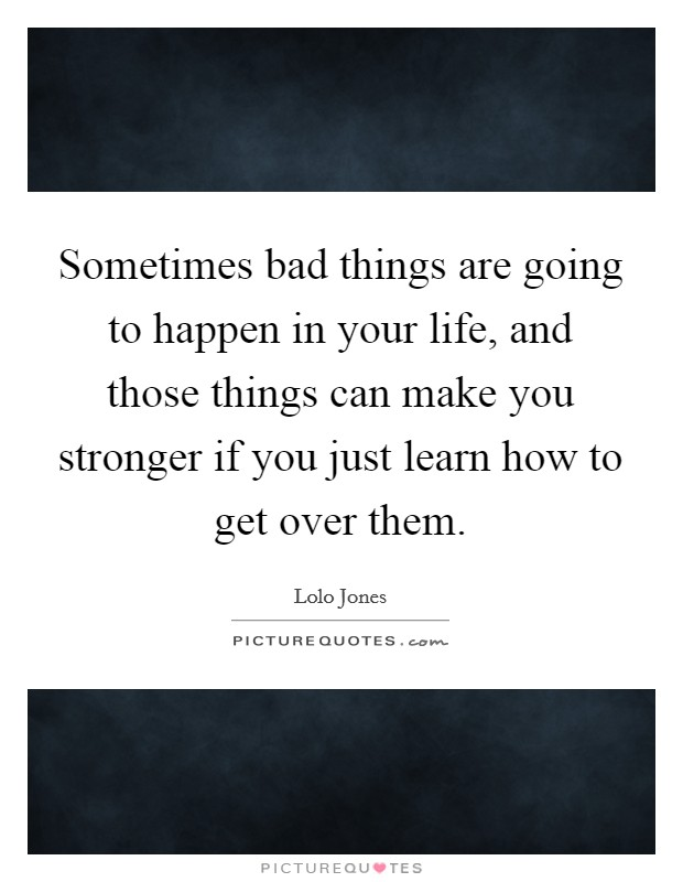 Sometimes bad things are going to happen in your life, and those things can make you stronger if you just learn how to get over them. Picture Quote #1