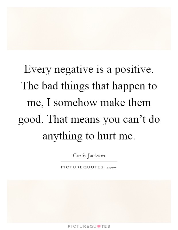 Every negative is a positive. The bad things that happen to me, I somehow make them good. That means you can't do anything to hurt me Picture Quote #1
