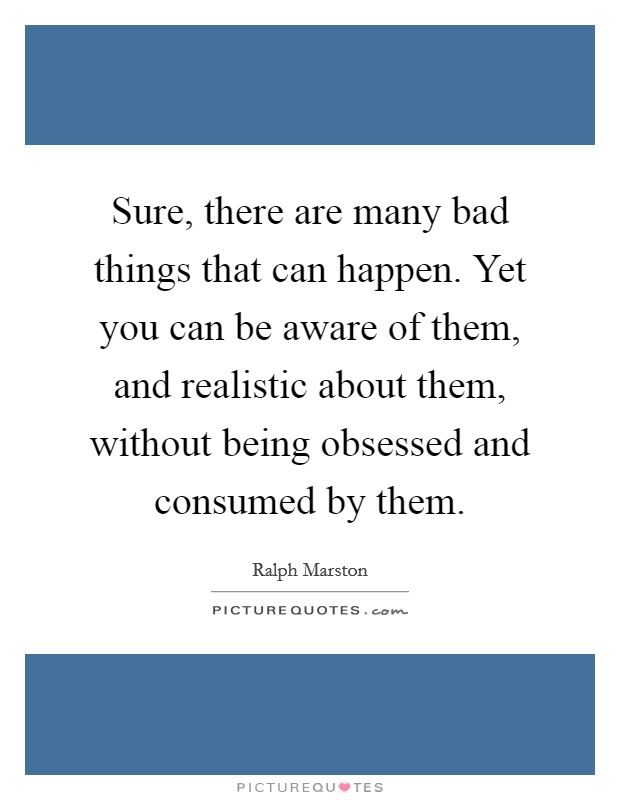 Sure, there are many bad things that can happen. Yet you can be aware of them, and realistic about them, without being obsessed and consumed by them Picture Quote #1