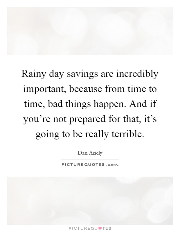 Rainy day savings are incredibly important, because from time to time, bad things happen. And if you're not prepared for that, it's going to be really terrible Picture Quote #1