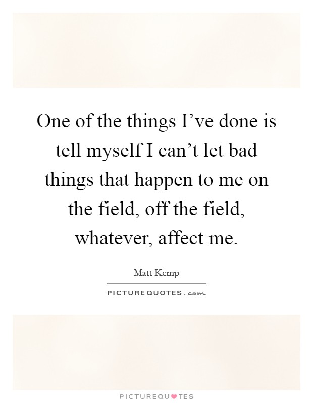 One of the things I've done is tell myself I can't let bad things that happen to me on the field, off the field, whatever, affect me Picture Quote #1