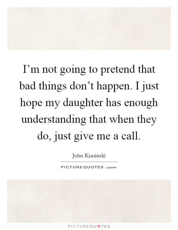 I'm not going to pretend that bad things don't happen. I just hope my daughter has enough understanding that when they do, just give me a call Picture Quote #1