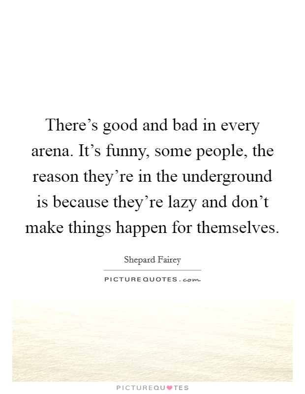 There's good and bad in every arena. It's funny, some people, the reason they're in the underground is because they're lazy and don't make things happen for themselves Picture Quote #1