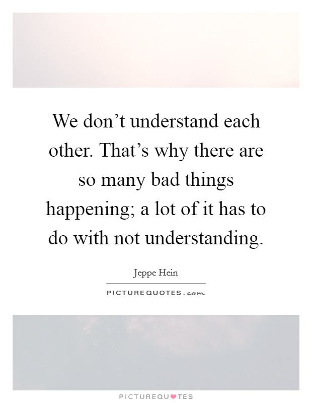 We don't understand each other. That's why there are so many bad things happening; a lot of it has to do with not understanding. Picture Quote #1