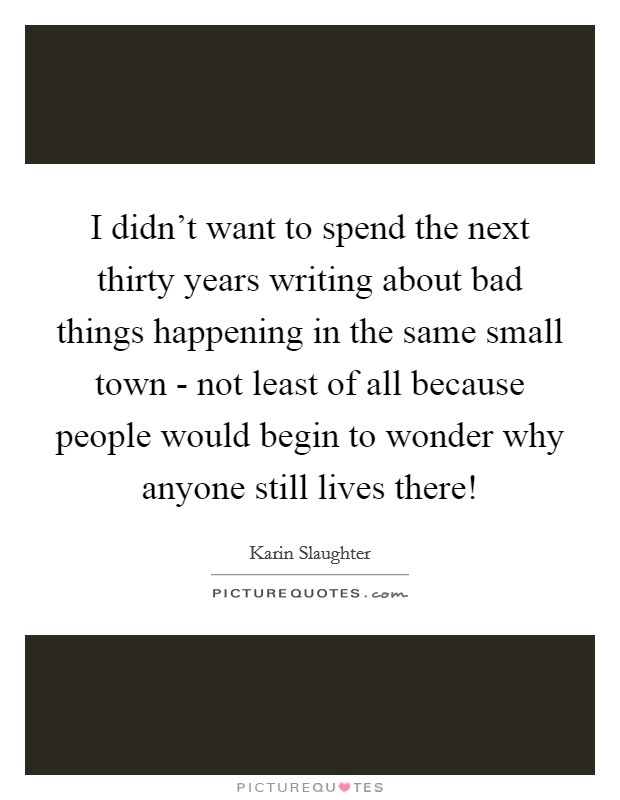 I didn't want to spend the next thirty years writing about bad things happening in the same small town - not least of all because people would begin to wonder why anyone still lives there! Picture Quote #1