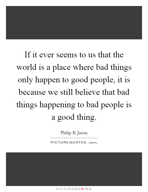 If it ever seems to us that the world is a place where bad things only happen to good people, it is because we still believe that bad things happening to bad people is a good thing Picture Quote #1