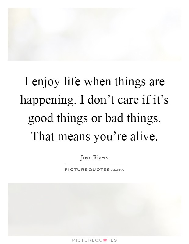 I enjoy life when things are happening. I don't care if it's good things or bad things. That means you're alive Picture Quote #1