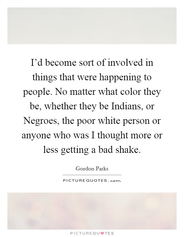I'd become sort of involved in things that were happening to people. No matter what color they be, whether they be Indians, or Negroes, the poor white person or anyone who was I thought more or less getting a bad shake Picture Quote #1