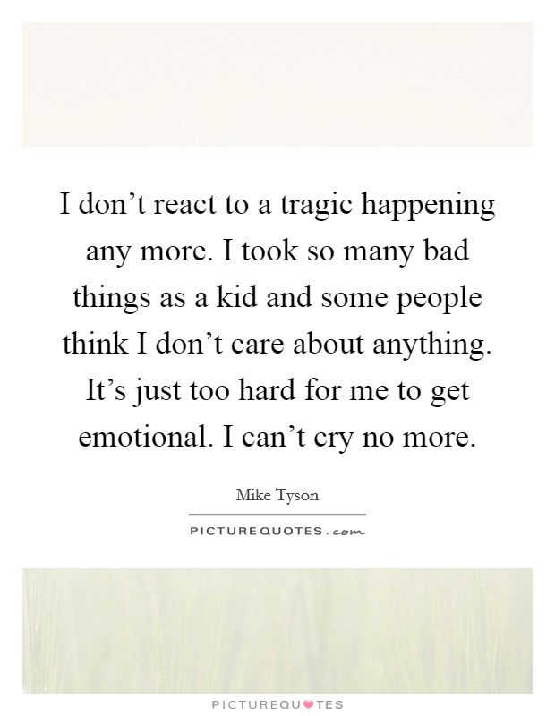 I don't react to a tragic happening any more. I took so many bad things as a kid and some people think I don't care about anything. It's just too hard for me to get emotional. I can't cry no more Picture Quote #1