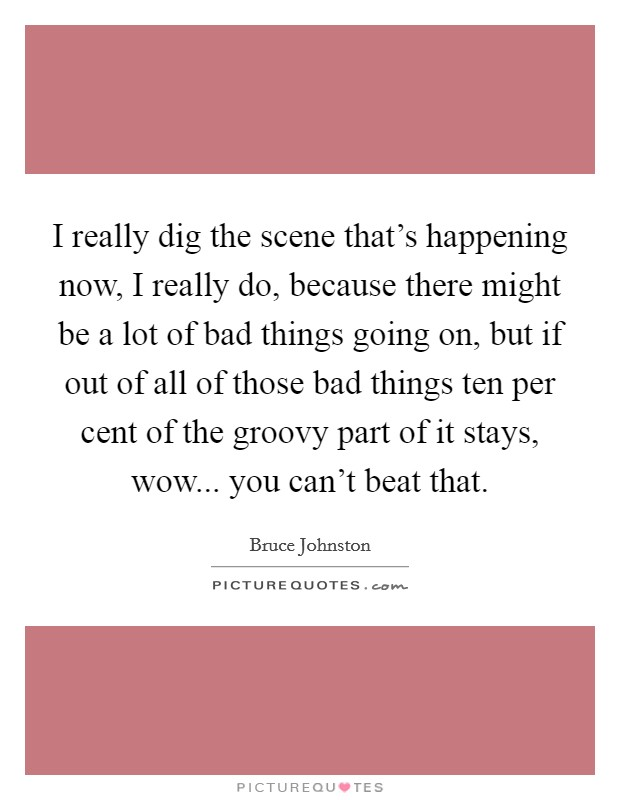 I really dig the scene that's happening now, I really do, because there might be a lot of bad things going on, but if out of all of those bad things ten per cent of the groovy part of it stays, wow... you can't beat that. Picture Quote #1