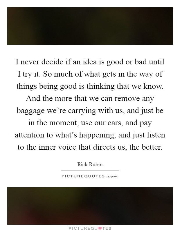 I never decide if an idea is good or bad until I try it. So much of what gets in the way of things being good is thinking that we know. And the more that we can remove any baggage we're carrying with us, and just be in the moment, use our ears, and pay attention to what's happening, and just listen to the inner voice that directs us, the better Picture Quote #1