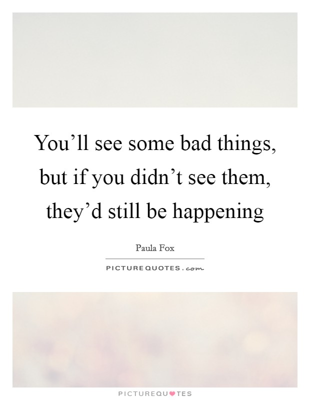 You'll see some bad things, but if you didn't see them, they'd still be happening Picture Quote #1