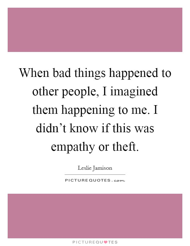 When bad things happened to other people, I imagined them happening to me. I didn't know if this was empathy or theft Picture Quote #1
