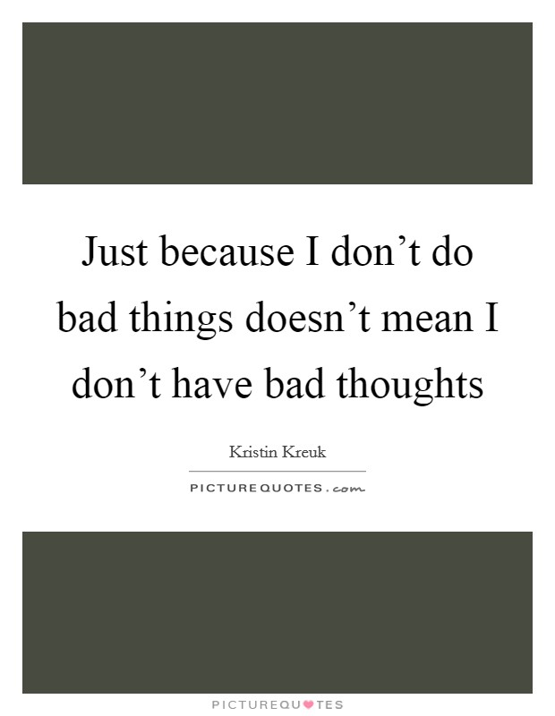 Just because I don't do bad things doesn't mean I don't have bad thoughts Picture Quote #1