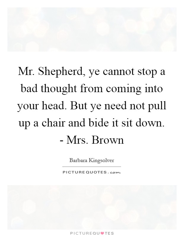 Mr. Shepherd, ye cannot stop a bad thought from coming into your head. But ye need not pull up a chair and bide it sit down. - Mrs. Brown Picture Quote #1