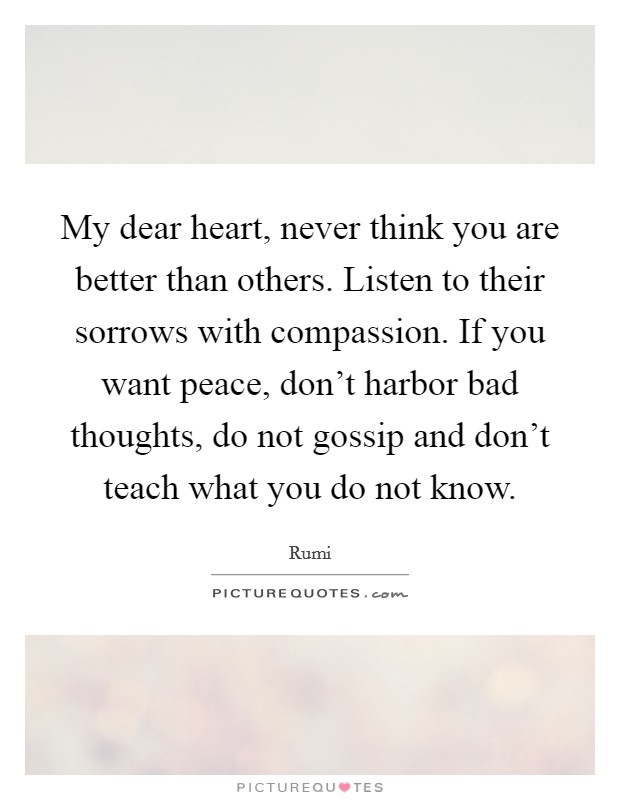 My dear heart, never think you are better than others. Listen to their sorrows with compassion. If you want peace, don't harbor bad thoughts, do not gossip and don't teach what you do not know Picture Quote #1