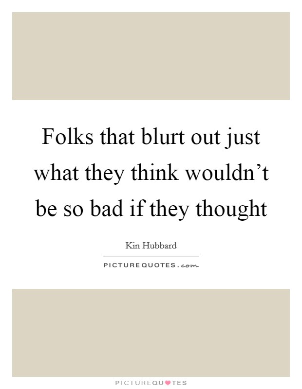 Folks that blurt out just what they think wouldn't be so bad if they thought Picture Quote #1