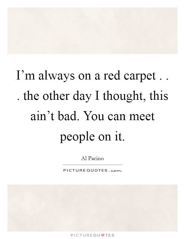 I'm always on a red carpet . . . the other day I thought, this ain't bad. You can meet people on it Picture Quote #1