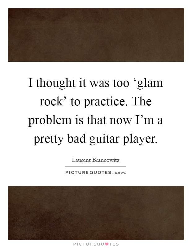 I thought it was too 'glam rock' to practice. The problem is that now I'm a pretty bad guitar player Picture Quote #1