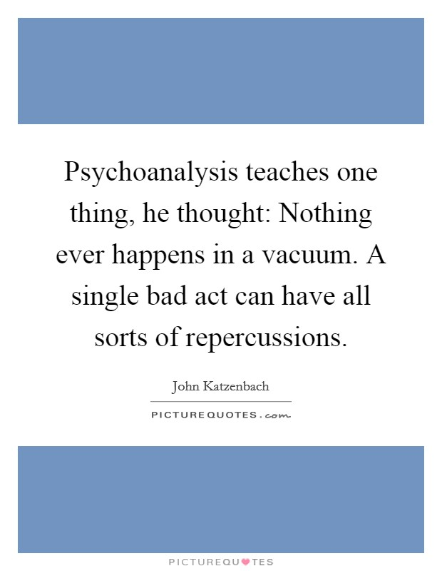 Psychoanalysis teaches one thing, he thought: Nothing ever happens in a vacuum. A single bad act can have all sorts of repercussions Picture Quote #1