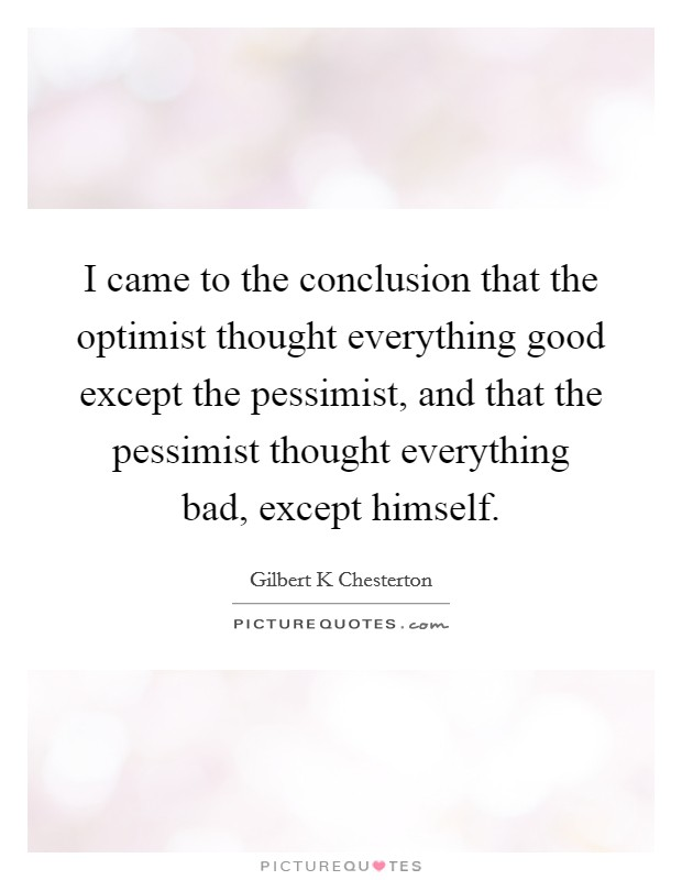 I came to the conclusion that the optimist thought everything good except the pessimist, and that the pessimist thought everything bad, except himself Picture Quote #1