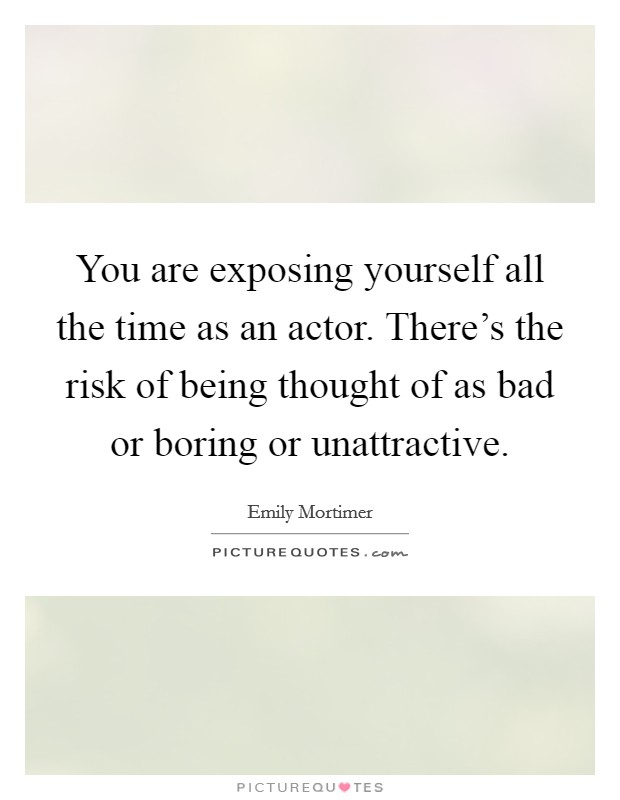 You are exposing yourself all the time as an actor. There's the risk of being thought of as bad or boring or unattractive Picture Quote #1