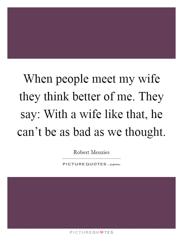 When people meet my wife they think better of me. They say: With a wife like that, he can't be as bad as we thought Picture Quote #1