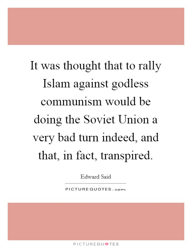 It was thought that to rally Islam against godless communism would be doing the Soviet Union a very bad turn indeed, and that, in fact, transpired Picture Quote #1