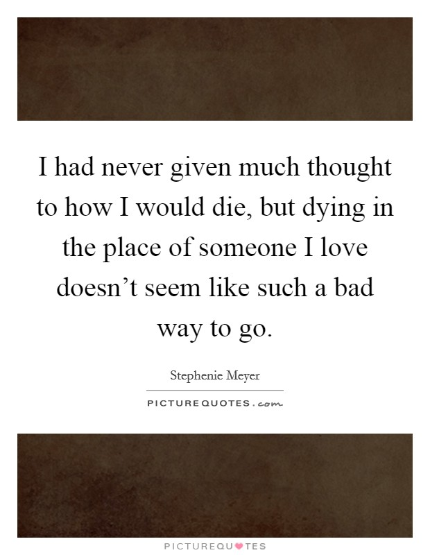 I had never given much thought to how I would die, but dying in the place of someone I love doesn't seem like such a bad way to go Picture Quote #1