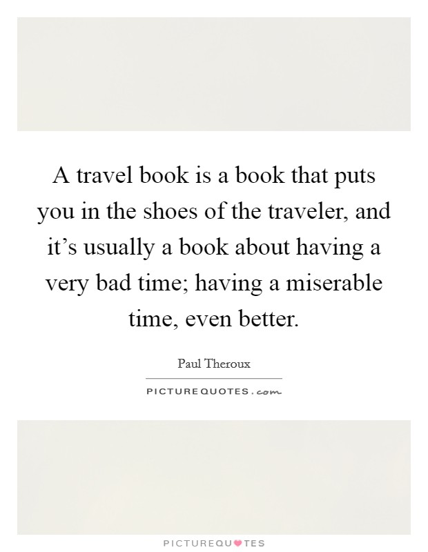 A travel book is a book that puts you in the shoes of the traveler, and it's usually a book about having a very bad time; having a miserable time, even better Picture Quote #1