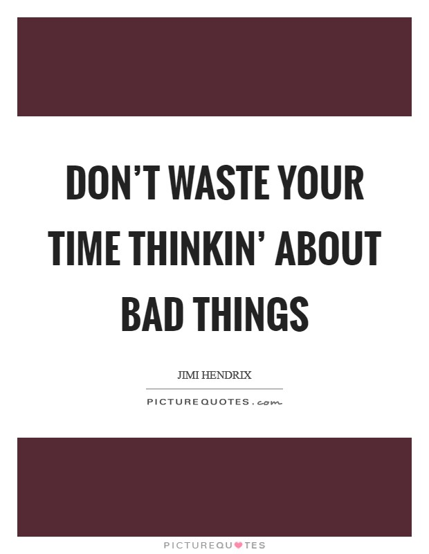 Don't waste your time thinkin' about bad things Picture Quote #1