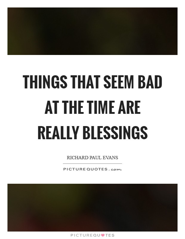 Things that seem bad at the time are really blessings Picture Quote #1