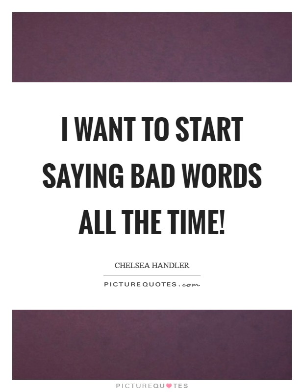 I want to start saying bad words all the time! Picture Quote #1