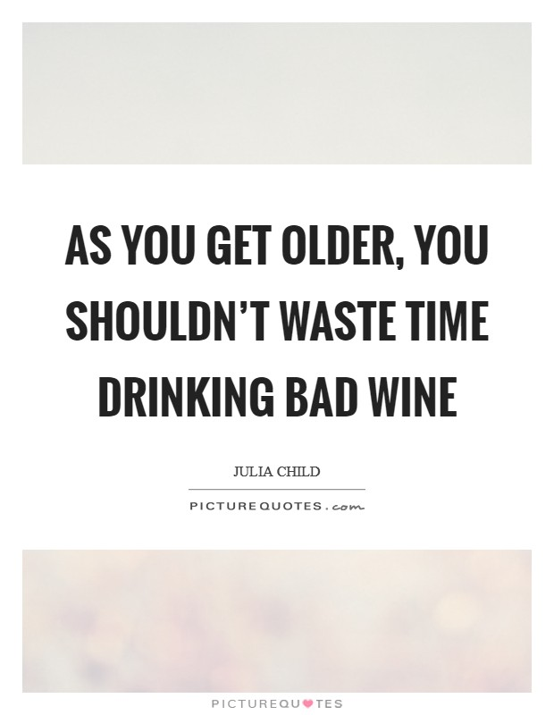 As you get older, you shouldn't waste time drinking bad wine Picture Quote #1