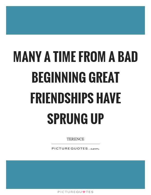 Many a time from a bad beginning great friendships have sprung up Picture Quote #1