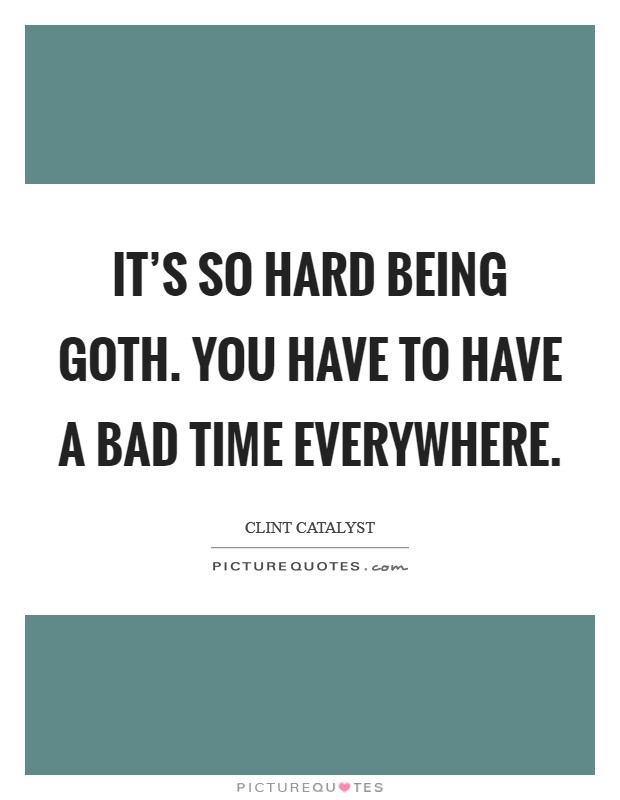 It's so hard being goth. You have to have a bad time everywhere Picture Quote #1