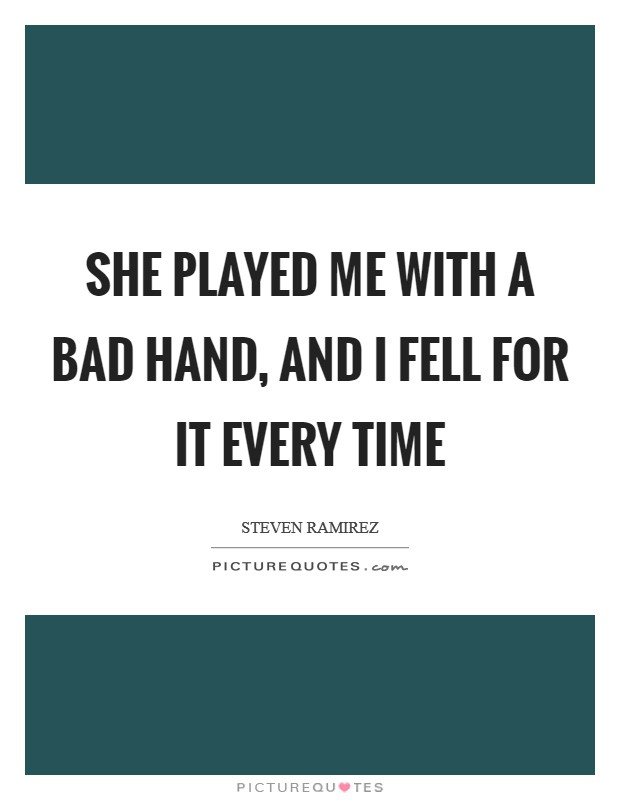 She played me with a bad hand, and I fell for it every time Picture Quote #1