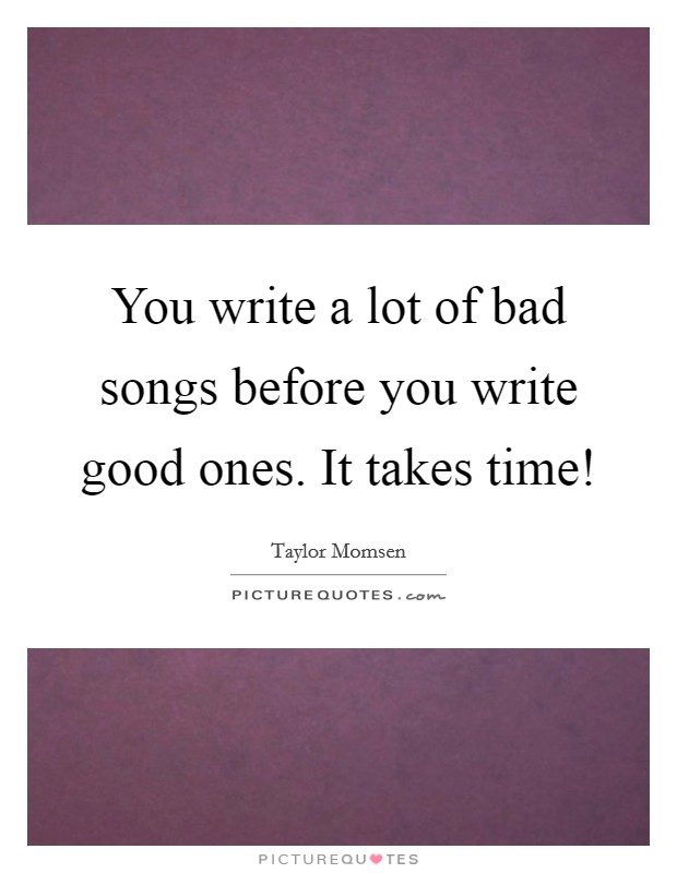 You write a lot of bad songs before you write good ones. It takes time! Picture Quote #1
