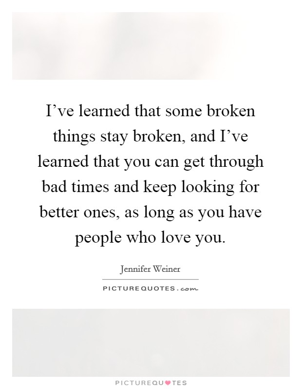 I've learned that some broken things stay broken, and I've learned that you can get through bad times and keep looking for better ones, as long as you have people who love you. Picture Quote #1