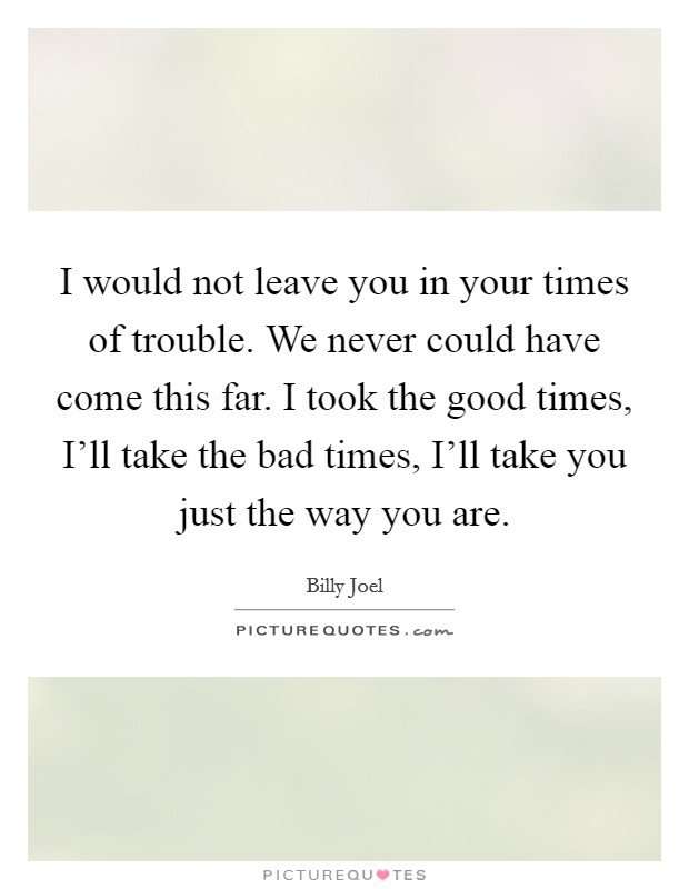 I would not leave you in your times of trouble. We never could have come this far. I took the good times, I'll take the bad times, I'll take you just the way you are Picture Quote #1