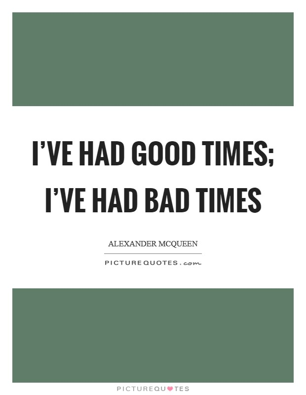 I've had good times; I've had bad times Picture Quote #1