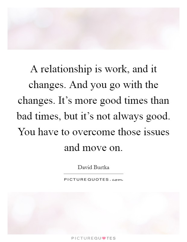 A relationship is work, and it changes. And you go with the changes. It's more good times than bad times, but it's not always good. You have to overcome those issues and move on Picture Quote #1