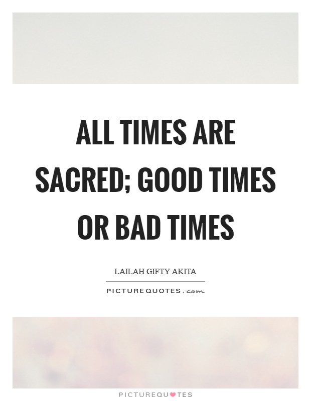 All times are sacred; good times or bad times Picture Quote #1