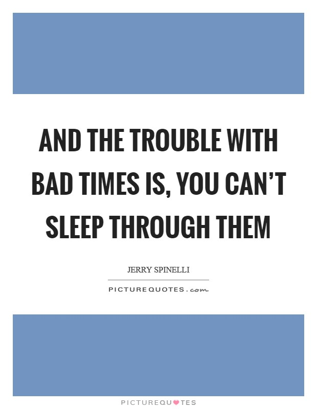 And the trouble with bad times is, you can't sleep through them Picture Quote #1