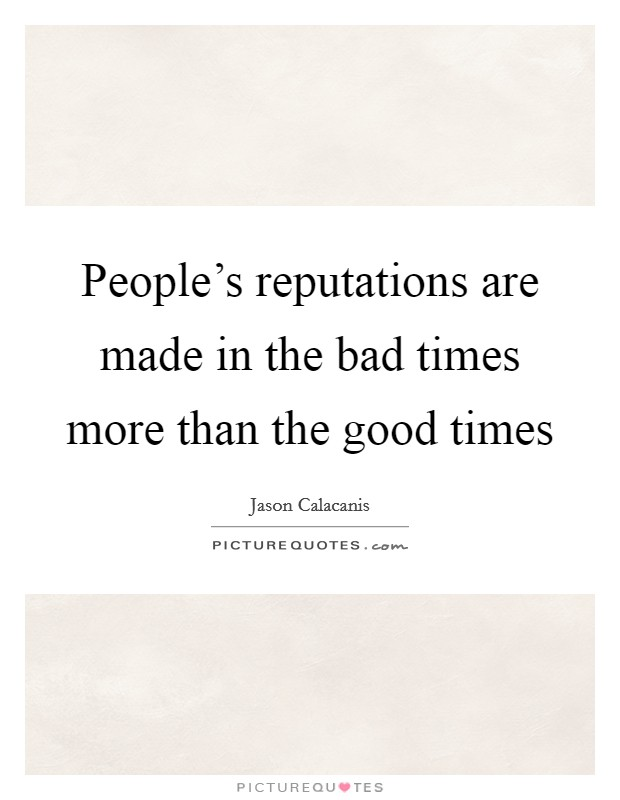 People's reputations are made in the bad times more than the good times Picture Quote #1