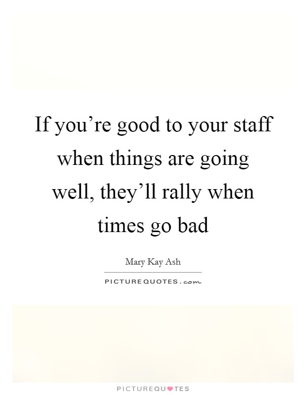 If you're good to your staff when things are going well, they'll rally when times go bad Picture Quote #1