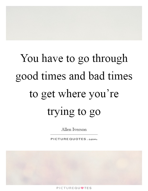 You have to go through good times and bad times to get where you're trying to go Picture Quote #1