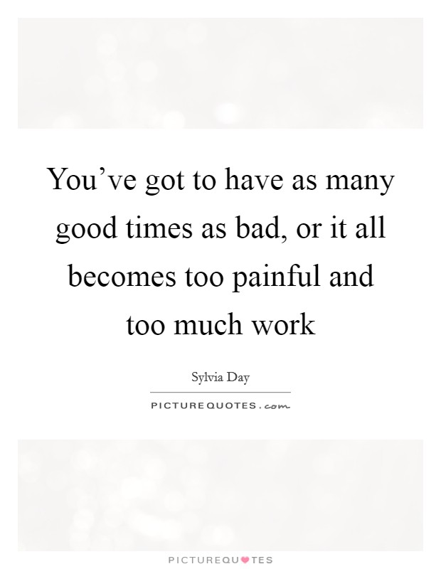 You've got to have as many good times as bad, or it all becomes too painful and too much work Picture Quote #1