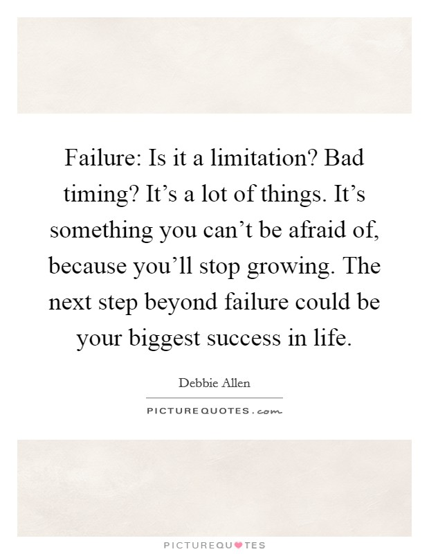 Failure: Is it a limitation? Bad timing? It's a lot of things. It's something you can't be afraid of, because you'll stop growing. The next step beyond failure could be your biggest success in life Picture Quote #1