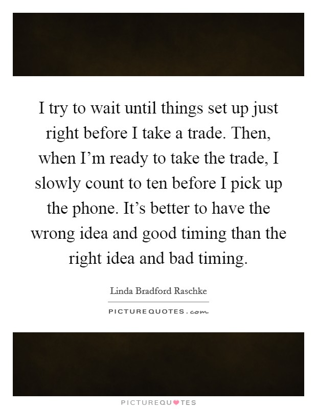 I try to wait until things set up just right before I take a trade. Then, when I'm ready to take the trade, I slowly count to ten before I pick up the phone. It's better to have the wrong idea and good timing than the right idea and bad timing Picture Quote #1